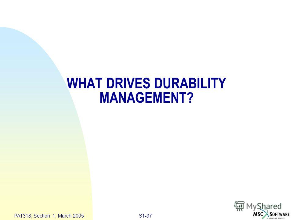 S1-37 PAT318, Section 1, March 2005 WHAT DRIVES DURABILITY MANAGEMENT?