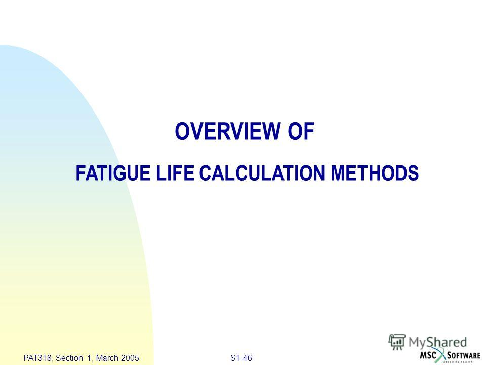 S1-46 PAT318, Section 1, March 2005 OVERVIEW OF FATIGUE LIFE CALCULATION METHODS