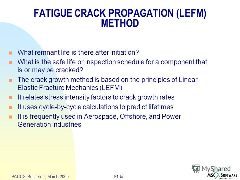 S1-55 PAT318, Section 1, March 2005 FATIGUE CRACK PROPAGATION (LEFM) METHOD n What remnant life is there after initiation? n What is the safe life or inspection schedule for a component that is or may be cracked? n The crack growth method is based on