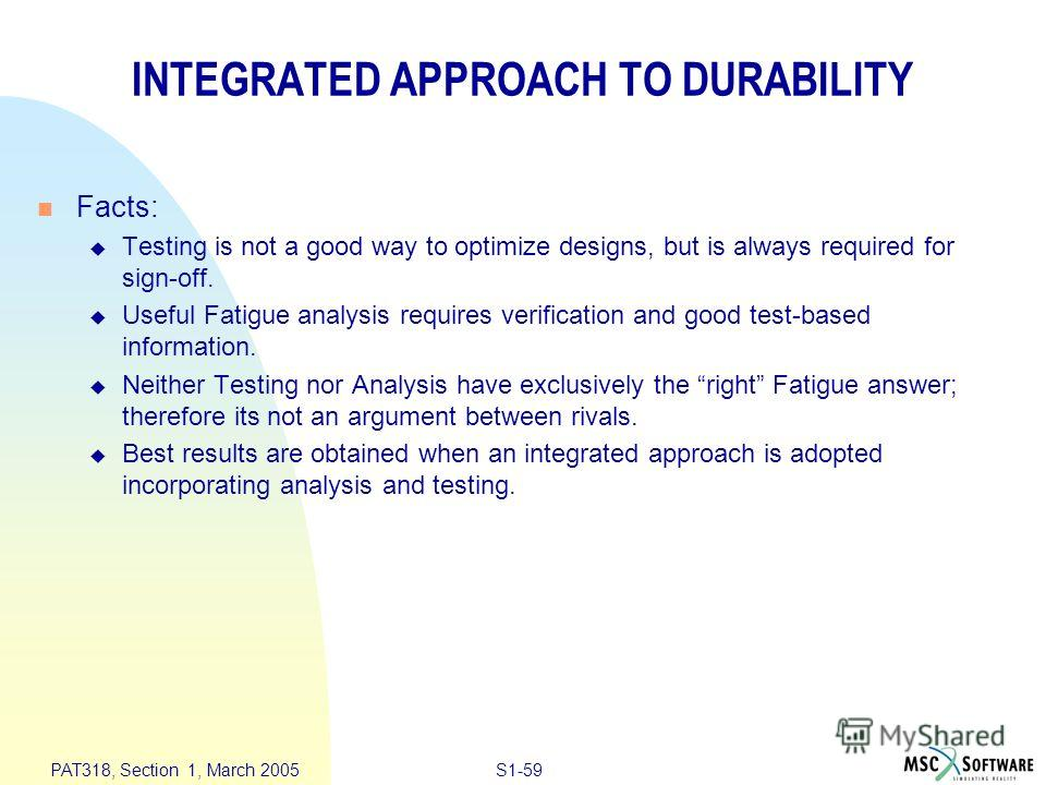 S1-59 PAT318, Section 1, March 2005 INTEGRATED APPROACH TO DURABILITY n Facts: u Testing is not a good way to optimize designs, but is always required for sign-off. u Useful Fatigue analysis requires verification and good test-based information. u Ne