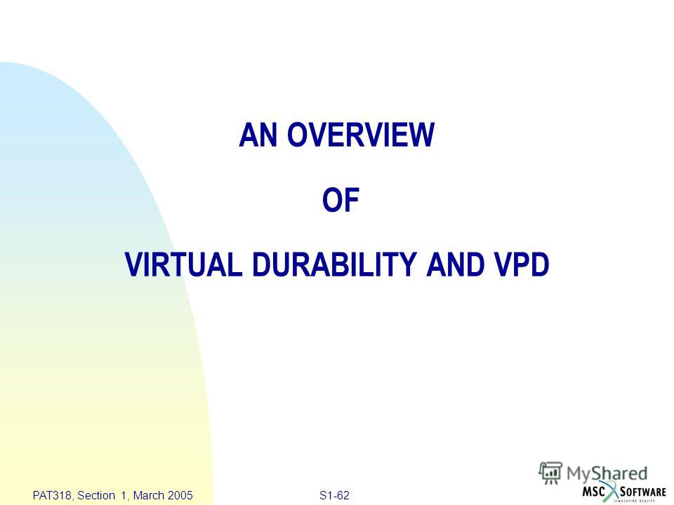 S1-62 PAT318, Section 1, March 2005 AN OVERVIEW OF VIRTUAL DURABILITY AND VPD