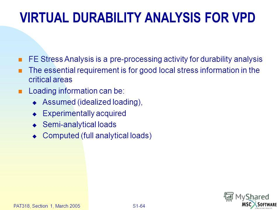 S1-64 PAT318, Section 1, March 2005 VIRTUAL DURABILITY ANALYSIS FOR VPD n FE Stress Analysis is a pre-processing activity for durability analysis n The essential requirement is for good local stress information in the critical areas n Loading informa