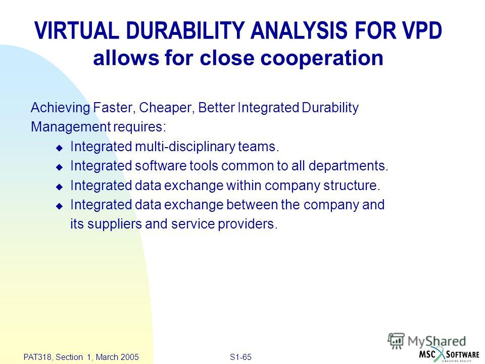 S1-65 PAT318, Section 1, March 2005 Achieving Faster, Cheaper, Better Integrated Durability Management requires: u Integrated multi-disciplinary teams. u Integrated software tools common to all departments. u Integrated data exchange within company s