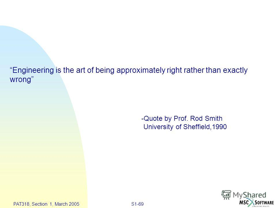 S1-69 PAT318, Section 1, March 2005 Engineering is the art of being approximately right rather than exactly wrong -Quote by Prof. Rod Smith University of Sheffield,1990
