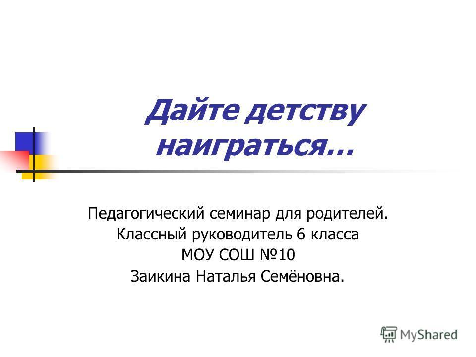 Дайте детству наиграться… Педагогический семинар для родителей. Классный руководитель 6 класса МОУ СОШ 10 Заикина Наталья Семёновна.