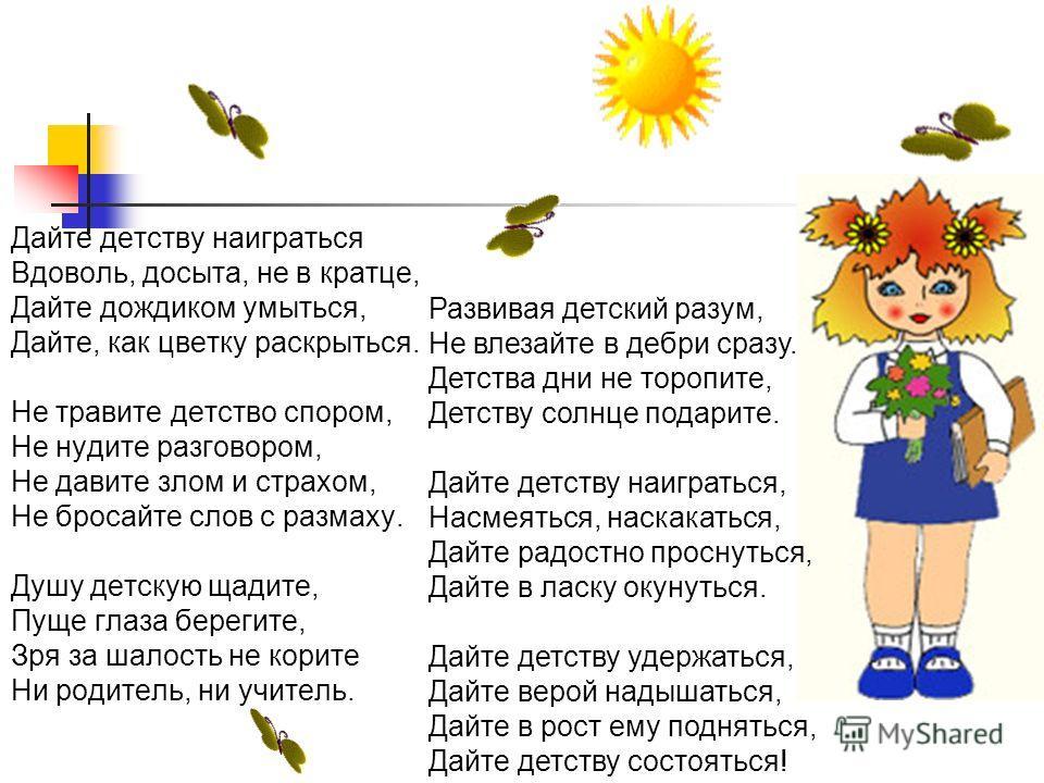 Дайте детству наиграться Вдоволь, досыта, не в кратце, Дайте дождиком умыться, Дайте, как цветку раскрыться. Не травите детство спором, Не нудите разговором, Не давите злом и страхом, Не бросайте слов с размаху. Душу детскую щадите, Пуще глаза береги
