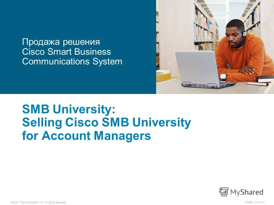 © 2007 Cisco Systems, Inc. All rights reserved.SMBE v1.01-1 SMB University: Selling Cisco SMB University for Account Managers Продажа решения Cisco Smart Business Communications System