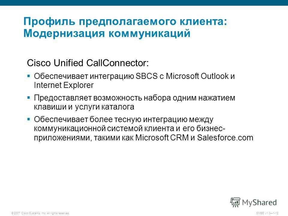 © 2007 Cisco Systems, Inc. All rights reserved.SMBE v1.01-12 Профиль предполагаемого клиента: Модернизация коммуникаций Cisco Unified CallConnector: Обеспечивает интеграцию SBCS с Microsoft Outlook и Internet Explorer Предоставляет возможность набора