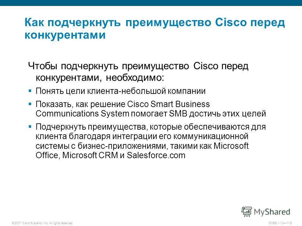 © 2007 Cisco Systems, Inc. All rights reserved.SMBE v1.01-18 Как подчеркнуть преимущество Cisco перед конкурентами Чтобы подчеркнуть преимущество Cisco перед конкурентами, необходимо: Понять цели клиента-небольшой компании Показать, как решение Cisco