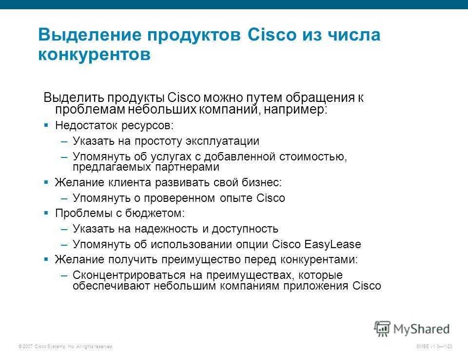 © 2007 Cisco Systems, Inc. All rights reserved.SMBE v1.01-20 Выделение продуктов Cisco из числа конкурентов Выделить продукты Cisco можно путем обращения к проблемам небольших компаний, например: Недостаток ресурсов: –Указать на простоту эксплуатации