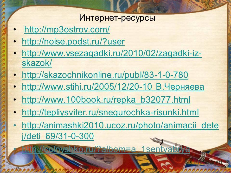 Интернет-ресурсы http://mp3ostrov.com/ http://noise.podst.ru/?user http://www.vsezagadki.ru/2010/02/zagadki-iz- skazok/http://www.vsezagadki.ru/2010/02/zagadki-iz- skazok/ http://skazochnikonline.ru/publ/83-1-0-780 http://www.stihi.ru/2005/12/20-10 В