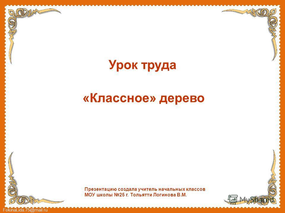 FokinaLida.75@mail.ru Урок труда «Классное» дерево Презентацию создала учитель начальных классов МОУ школы 25 г. Тольятти Логинова В.М.