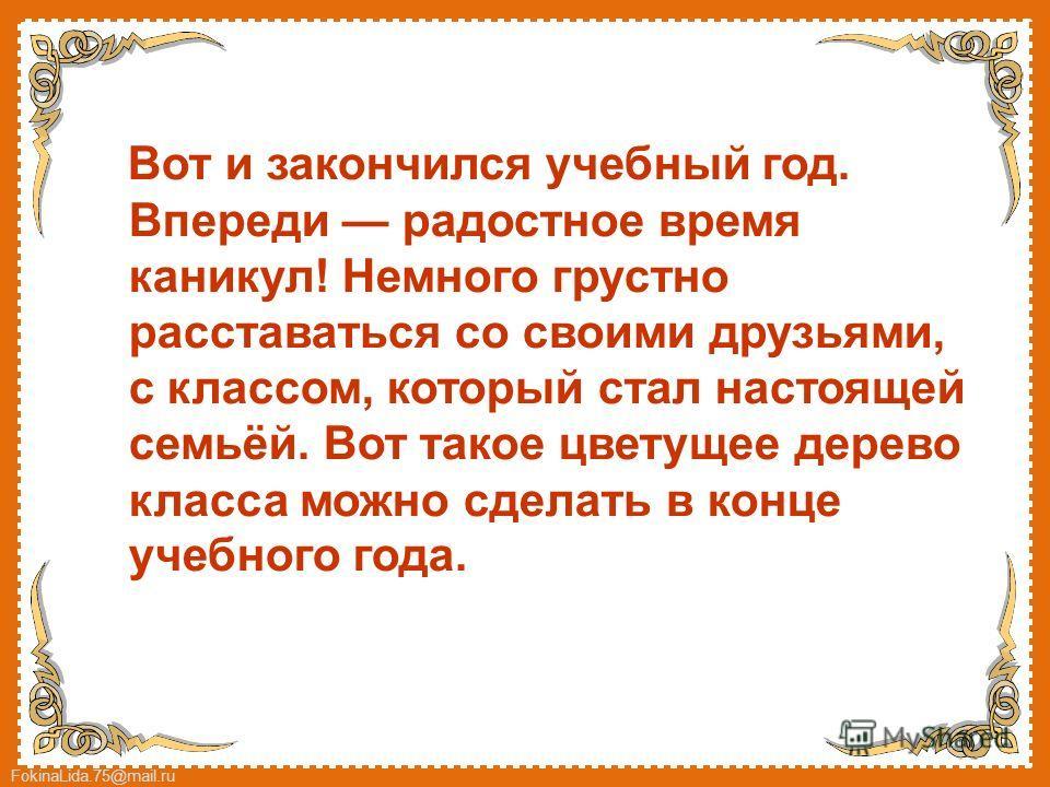 FokinaLida.75@mail.ru Вот и закончился учебный год. Впереди радостное время каникул! Немного грустно расставаться со своими друзьями, с классом, который стал настоящей семьёй. Вот такое цветущее дерево класса можно сделать в конце учебного года.