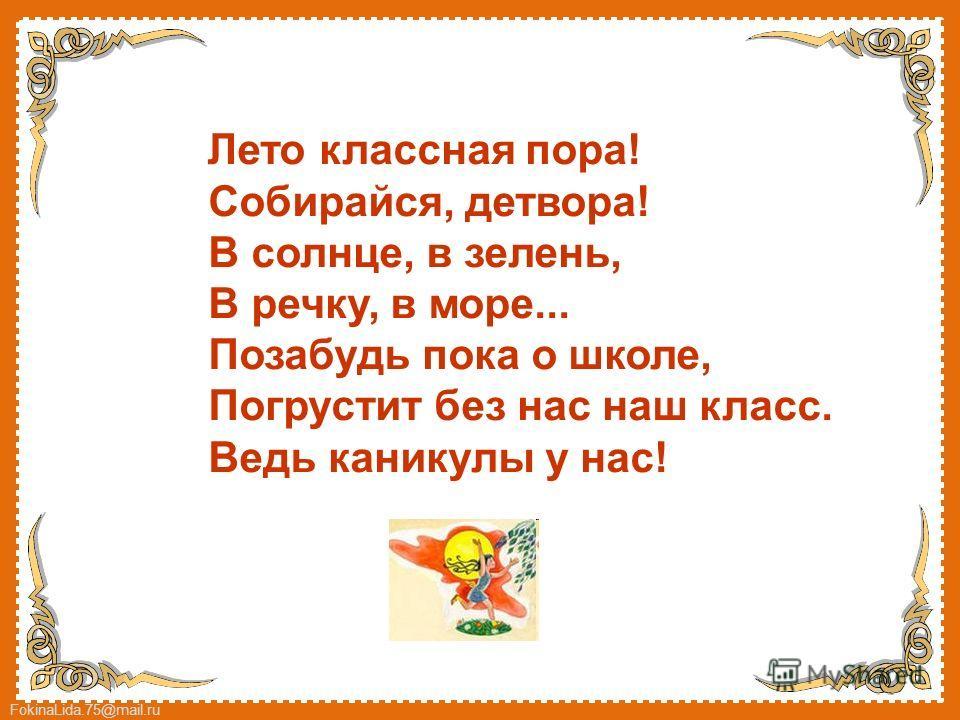 FokinaLida.75@mail.ru Лето классная пора! Собирайся, детвора! В солнце, в зелень, В речку, в море... Позабудь пока о школе, Погрустит без нас наш класс. Ведь каникулы у нас!
