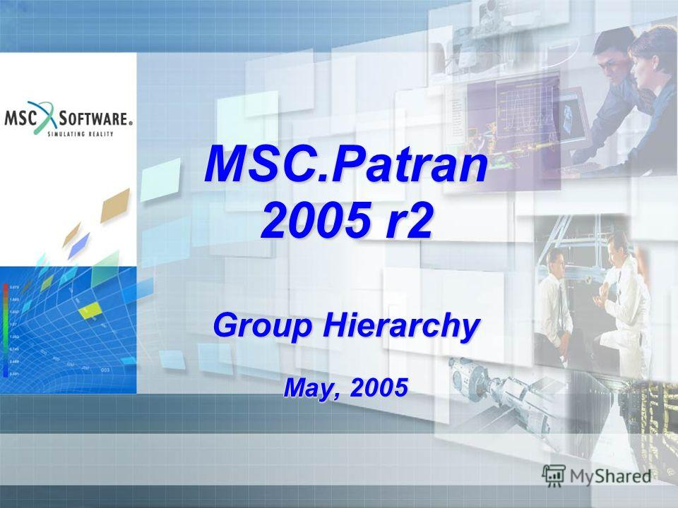 MSC.Patran 2005 r2 Group Hierarchy May, 2005