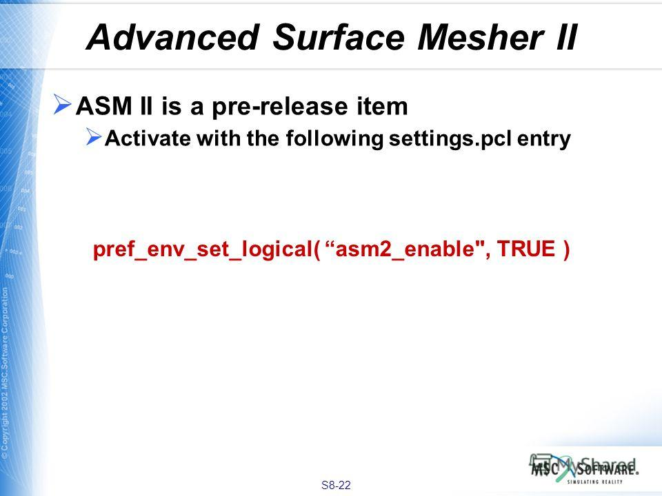 S8-22 Advanced Surface Mesher II ASM II is a pre-release item Activate with the following settings.pcl entry pref_env_set_logical( asm2_enable, TRUE )