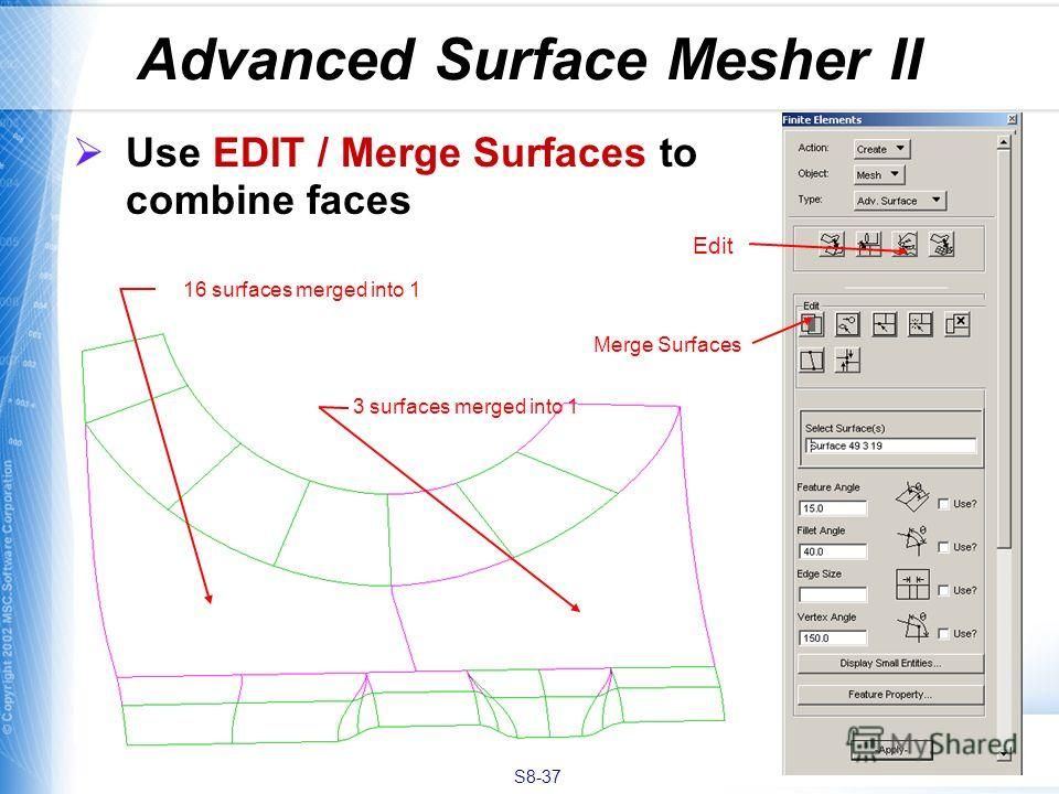 S8-37 Advanced Surface Mesher II Use EDIT / Merge Surfaces to combine faces Edit Merge Surfaces 16 surfaces merged into 1 3 surfaces merged into 1