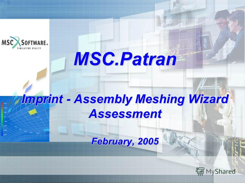 MSC.Patran Imprint - Assembly Meshing Wizard Assessment February, 2005