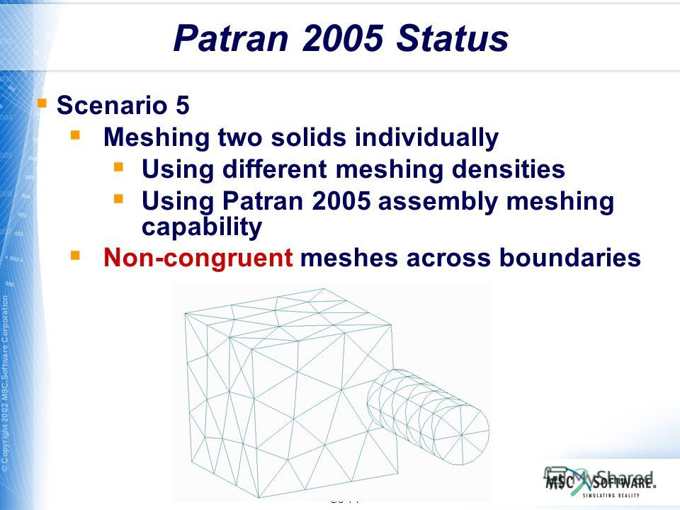 S8-71 Patran 2005 Status Scenario 5 Meshing two solids individually Using different meshing densities Using Patran 2005 assembly meshing capability Non-congruent meshes across boundaries