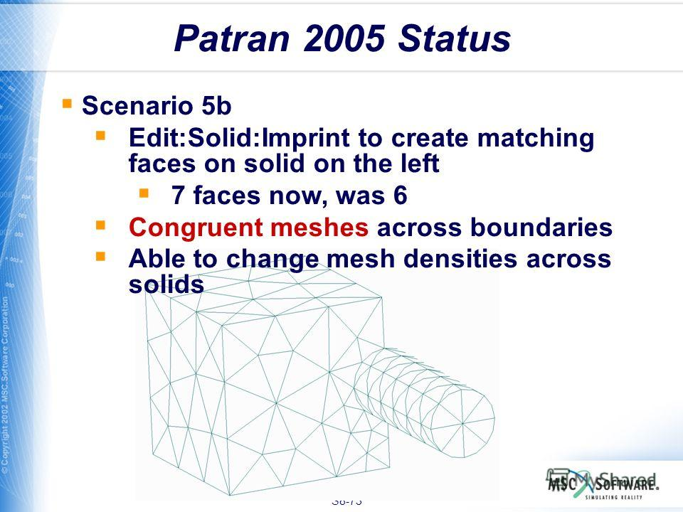 S8-73 Patran 2005 Status Scenario 5b Edit:Solid:Imprint to create matching faces on solid on the left 7 faces now, was 6 Congruent meshes across boundaries Able to change mesh densities across solids