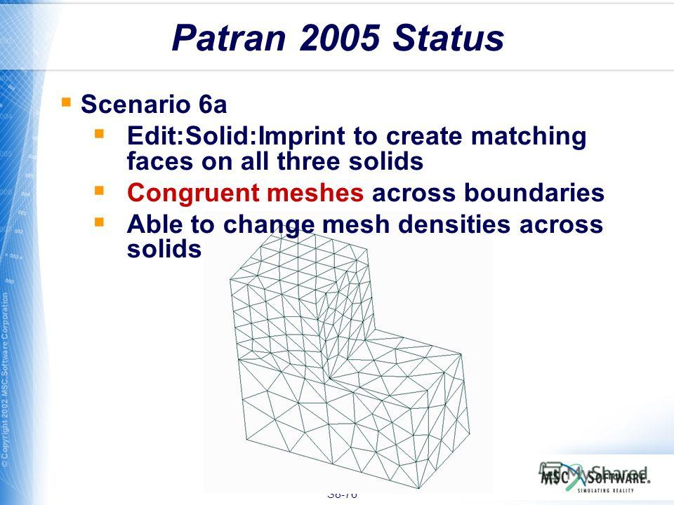 S8-76 Patran 2005 Status Scenario 6a Edit:Solid:Imprint to create matching faces on all three solids Congruent meshes across boundaries Able to change mesh densities across solids