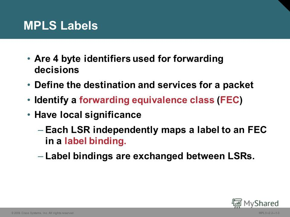 © 2006 Cisco Systems, Inc. All rights reserved. MPLS v2.21-3 MPLS Labels Are 4 byte identifiers used for forwarding decisions Define the destination and services for a packet Identify a forwarding equivalence class (FEC) Have local significance –Each