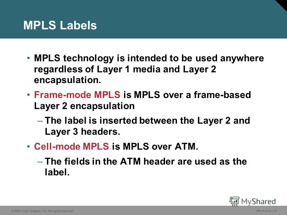 © 2006 Cisco Systems, Inc. All rights reserved. MPLS v2.21-6 MPLS Labels MPLS technology is intended to be used anywhere regardless of Layer 1 media and Layer 2 encapsulation. Frame-mode MPLS is MPLS over a frame-based Layer 2 encapsulation –The labe