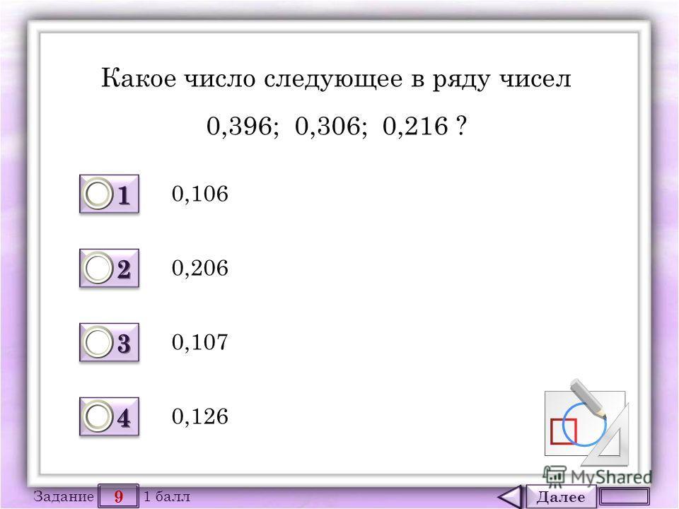 Далее 9 Задание 1 балл 1111 1111 2222 2222 3333 3333 4444 4444 Какое число следующее в ряду чисел 0,396; 0,306; 0,216 ? 0,106 0,107 0,206 0,126