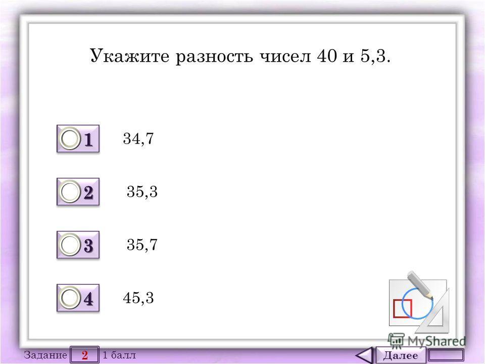 Далее 2 Задание 1 балл 1111 1111 2222 2222 3333 3333 4444 4444 Укажите разность чисел 40 и 5,3. 34,7 45,3 35,7 35,3