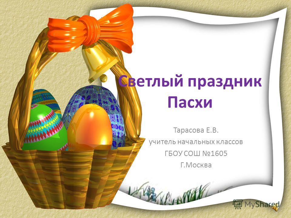 Светлый праздник Пасхи Тарасова Е.В. учитель начальных классов ГБОУ СОШ 1605 Г.Москва