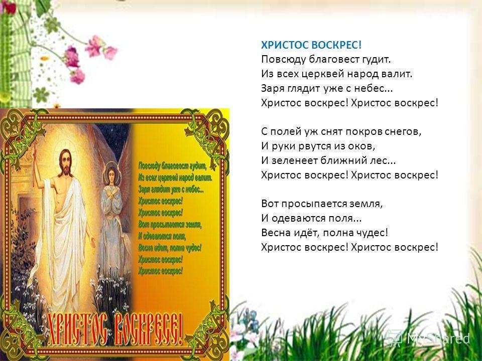 ХРИСТОС ВОСКРЕС! Повсюду благовест гудит. Из всех церквей народ валит. Заря глядит уже с небес... Христос воскрес! С полей уж снят покров снегов, И руки рвутся из оков, И зеленеет ближний лес... Христос воскрес! Вот просыпается земля, И одеваются пол