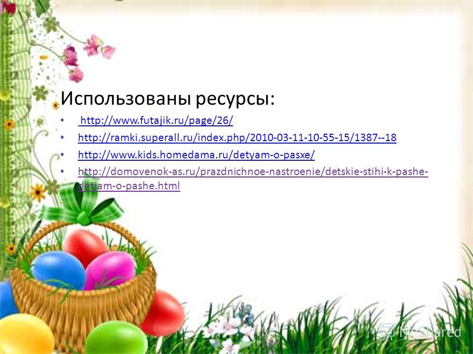 Использованы ресурсы: http://www.futajik.ru/page/26/ http://ramki.superall.ru/index.php/2010-03-11-10-55-15/1387--18 http://www.kids.homedama.ru/detyam-o-pasxe/ http://domovenok-as.ru/prazdnichnoe-nastroenie/detskie-stihi-k-pashe- detjam-o-pashe.html