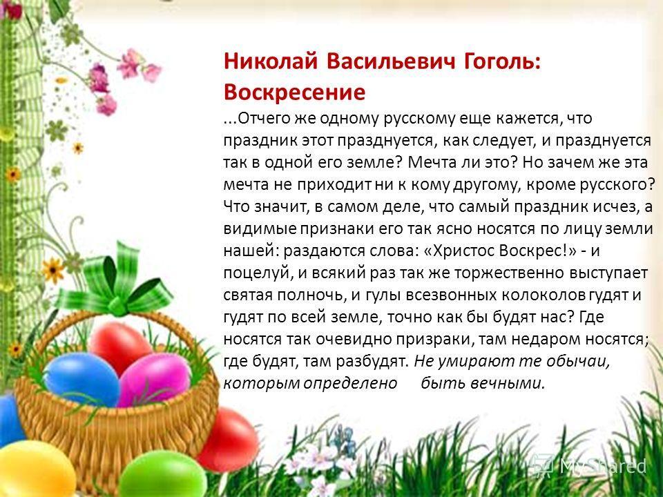 Николай Васильевич Гоголь: Воскресение...Отчего же одному русскому еще кажется, что праздник этот празднуется, как следует, и празднуется так в одной его земле? Мечта ли это? Но зачем же эта мечта не приходит ни к кому другому, кроме русского? Что зн