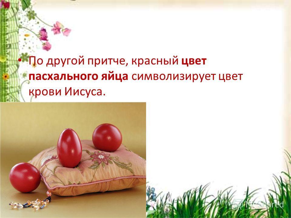 По другой притче, красный цвет пасхального яйца символизирует цвет крови Иисуса.