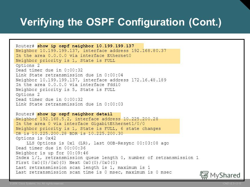 © 2006 Cisco Systems, Inc. All rights reserved. ICND v2.33-13 Verifying the OSPF Configuration (Cont.) Router# show ip ospf neighbor 10.199.199.137 Neighbor 10.199.199.137, interface address 192.168.80.37 In the area 0.0.0.0 via interface Ethernet0 N