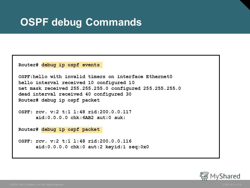 © 2006 Cisco Systems, Inc. All rights reserved. ICND v2.33-14 OSPF debug Commands Router# debug ip ospf events OSPF:hello with invalid timers on interface Ethernet0 hello interval received 10 configured 10 net mask received 255.255.255.0 configured 2