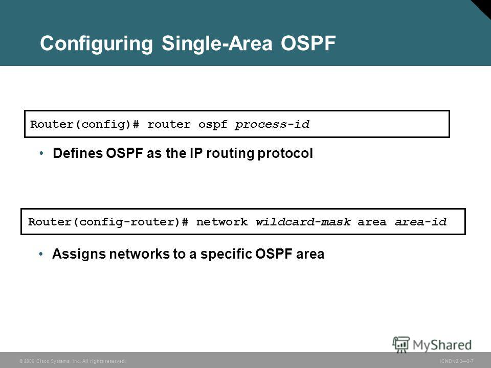 © 2006 Cisco Systems, Inc. All rights reserved. ICND v2.33-7 Configuring Single-Area OSPF Router(config-router)# network wildcard-mask area area-id Assigns networks to a specific OSPF area Router(config)# router ospf process-id Defines OSPF as the IP