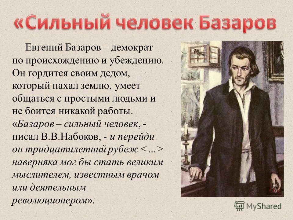 Евгений Базаров – демократ по происхождению и убеждению. Он гордится своим дедом, который пахал землю, умеет общаться с простыми людьми и не боится никакой работы. «Базаров – сильный человек, - писал В.В.Набоков, - и перейди он тридцатилетний рубеж н