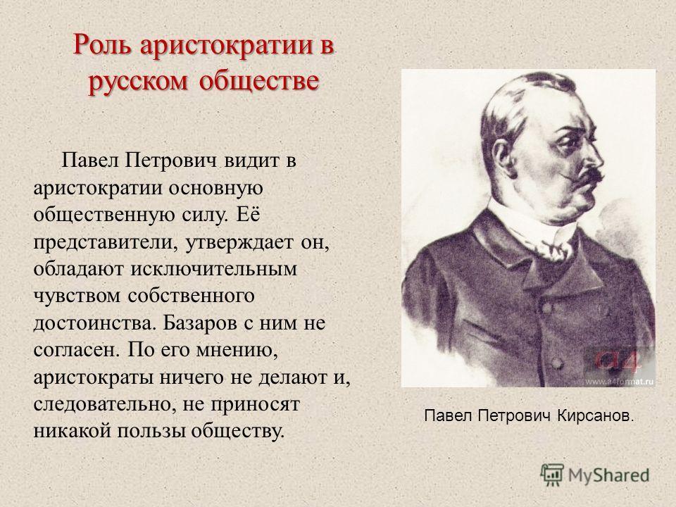 Роль аристократии в русском обществе Павел Петрович видит в аристократии основную общественную силу. Её представители, утверждает он, обладают исключительным чувством собственного достоинства. Базаров с ним не согласен. По его мнению, аристократы нич