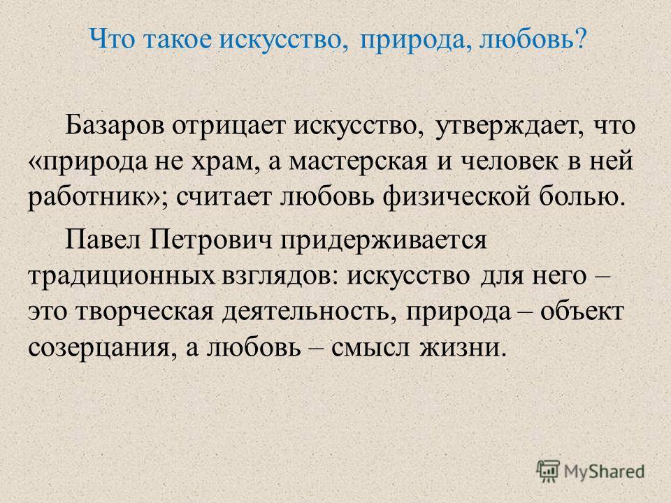 Что такое искусство, природа, любовь? Базаров отрицает искусство, утверждает, что «природа не храм, а мастерская и человек в ней работник»; считает любовь физической болью. Павел Петрович придерживается традиционных взглядов: искусство для него – это