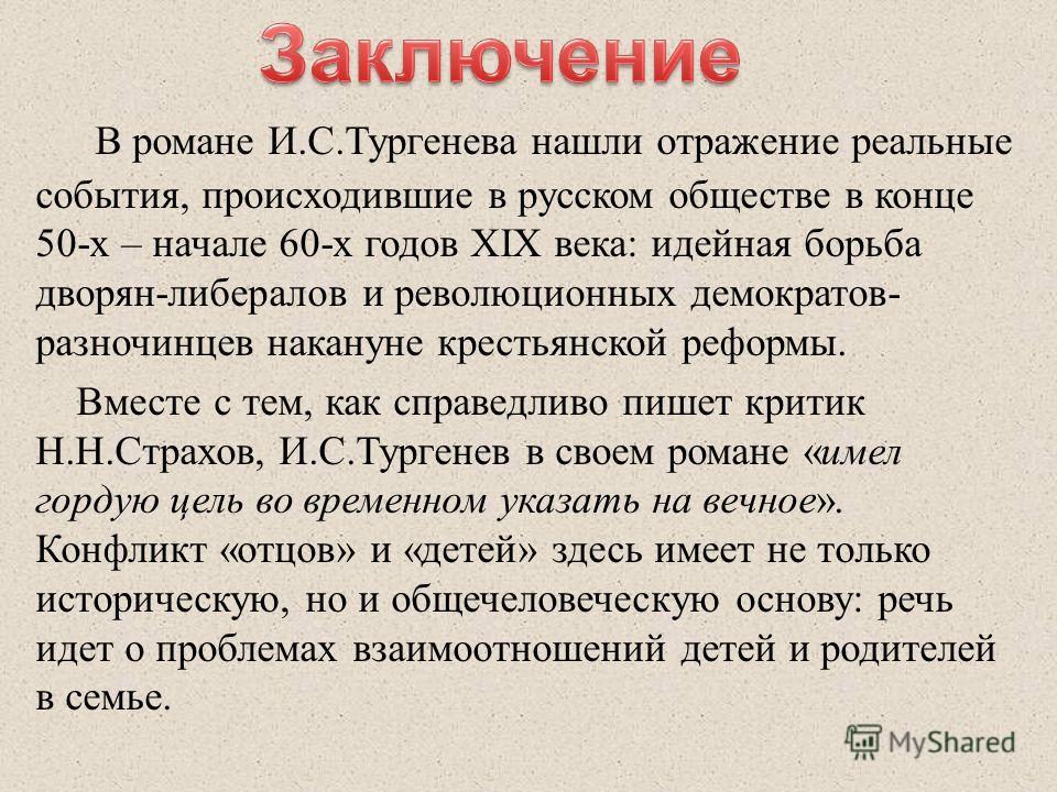 В романе И.С.Тургенева нашли отражение реальные события, происходившие в русском обществе в конце 50-х – начале 60-х годов XIX века: идейная борьба дворян-либералов и революционных демократов- разночинцев накануне крестьянской реформы. Вместе с тем,