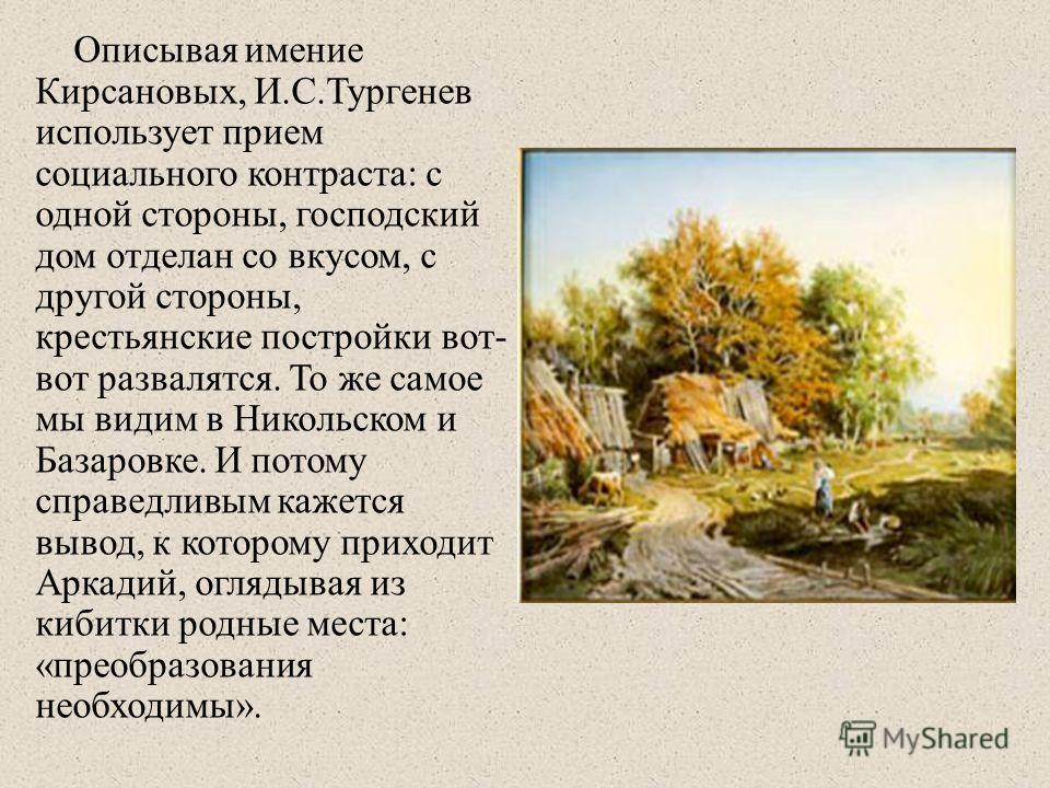 Описывая имение Кирсановых, И.С.Тургенев использует прием социального контраста: с одной стороны, господский дом отделан со вкусом, с другой стороны, крестьянские постройки вот- вот развалятся. То же самое мы видим в Никольском и Базаровке. И потому