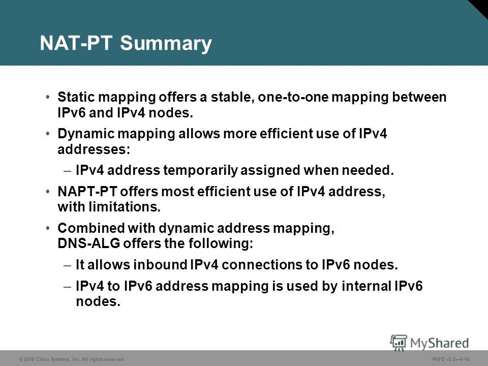 © 2006 Cisco Systems, Inc. All rights reserved.IP6FD v2.06-14 NAT-PT Summary Static mapping offers a stable, one-to-one mapping between IPv6 and IPv4 nodes. Dynamic mapping allows more efficient use of IPv4 addresses: –IPv4 address temporarily assign