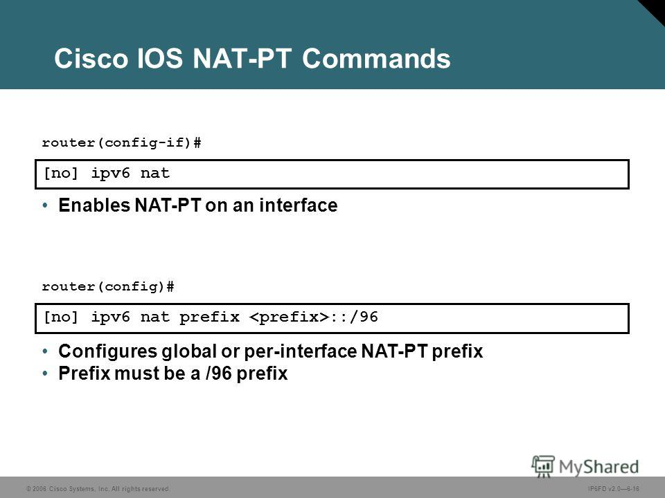 © 2006 Cisco Systems, Inc. All rights reserved.IP6FD v2.06-16 Cisco IOS NAT-PT Commands [no] ipv6 nat router(config-if)# Enables NAT-PT on an interface [no] ipv6 nat prefix ::/96 router(config)# Configures global or per-interface NAT-PT prefix Prefix