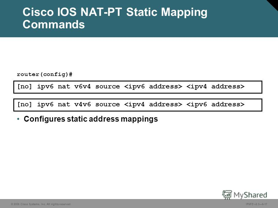 © 2006 Cisco Systems, Inc. All rights reserved.IP6FD v2.06-17 [no] ipv6 nat v6v4 source router(config)# Configures static address mappings [no] ipv6 nat v4v6 source Cisco IOS NAT-PT Static Mapping Commands
