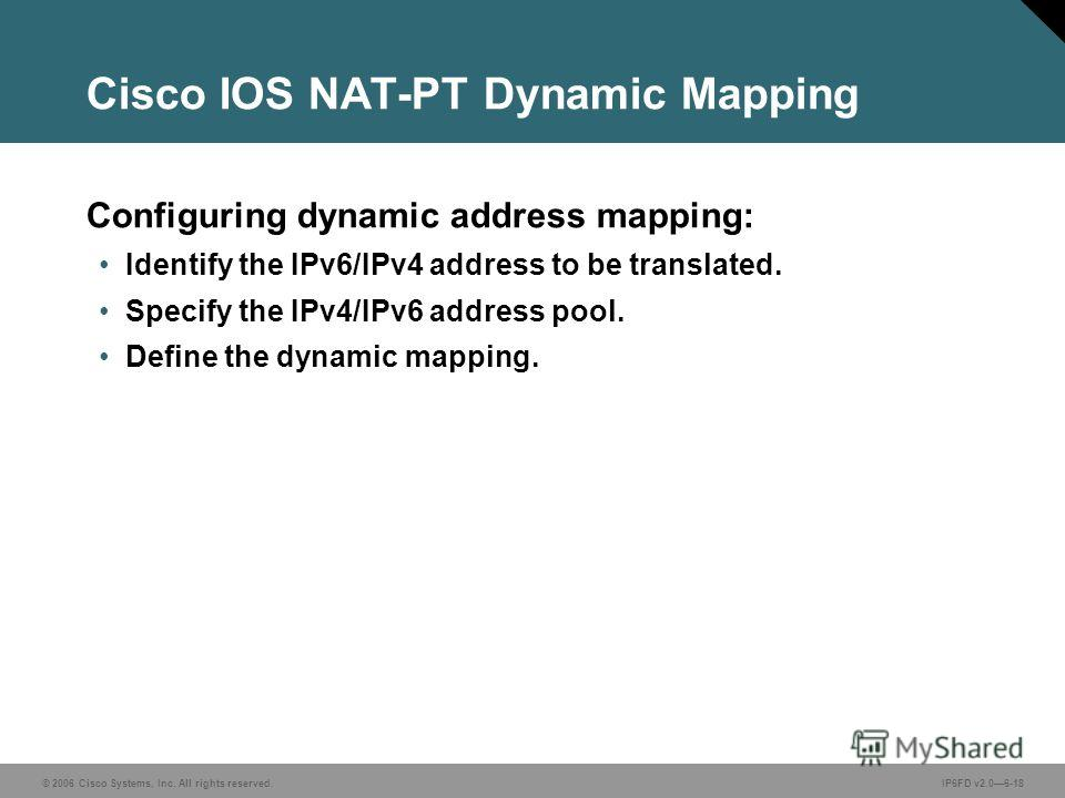 © 2006 Cisco Systems, Inc. All rights reserved.IP6FD v2.06-18 Configuring dynamic address mapping: Identify the IPv6/IPv4 address to be translated. Specify the IPv4/IPv6 address pool. Define the dynamic mapping. Cisco IOS NAT-PT Dynamic Mapping