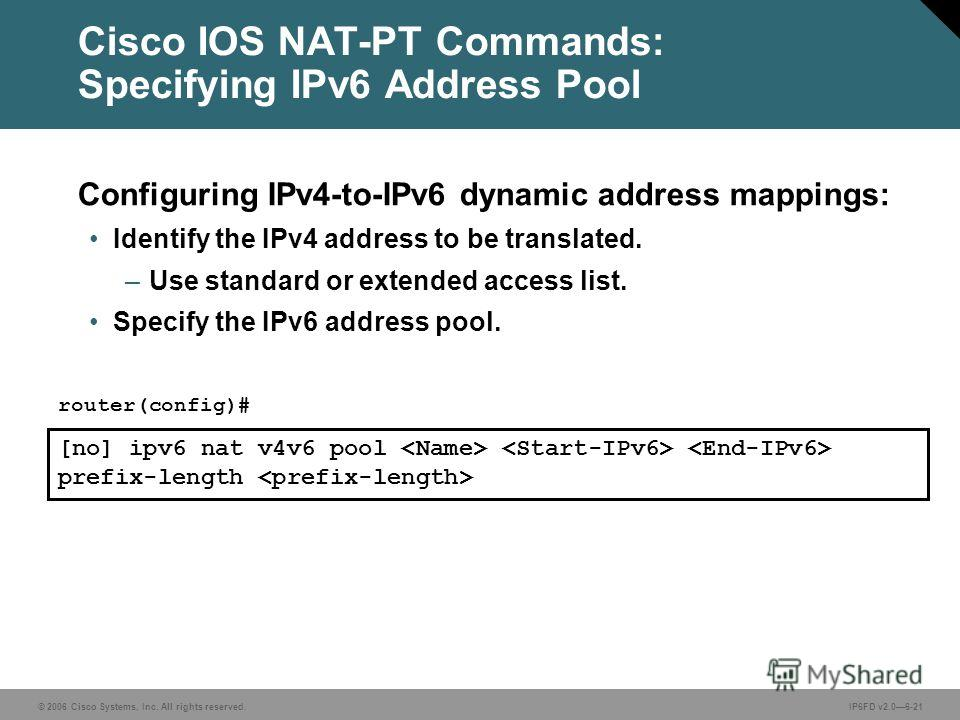 © 2006 Cisco Systems, Inc. All rights reserved.IP6FD v2.06-21 [no] ipv6 nat v4v6 pool prefix-length router(config)# Cisco IOS NAT-PT Commands: Specifying IPv6 Address Pool Configuring IPv4-to-IPv6 dynamic address mappings: Identify the IPv4 address t