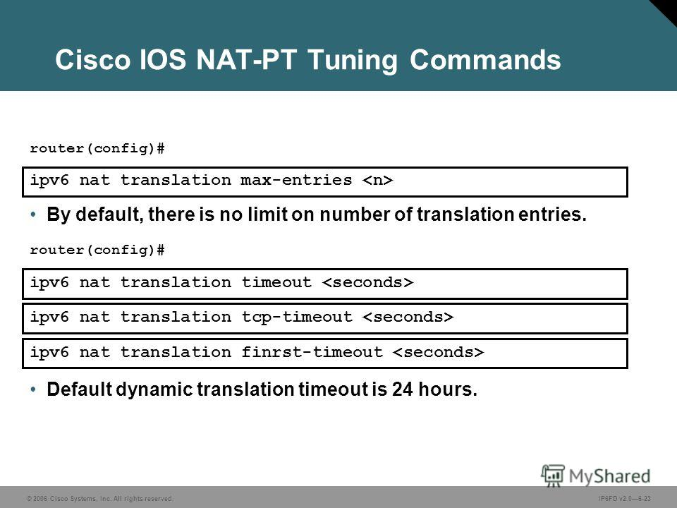 © 2006 Cisco Systems, Inc. All rights reserved.IP6FD v2.06-23 Cisco IOS NAT-PT Tuning Commands ipv6 nat translation max-entries router(config)# By default, there is no limit on number of translation entries. Default dynamic translation timeout is 24