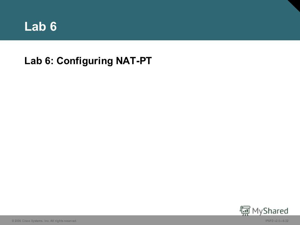 © 2006 Cisco Systems, Inc. All rights reserved.IP6FD v2.06-32 Lab 6 Lab 6: Configuring NAT-PT