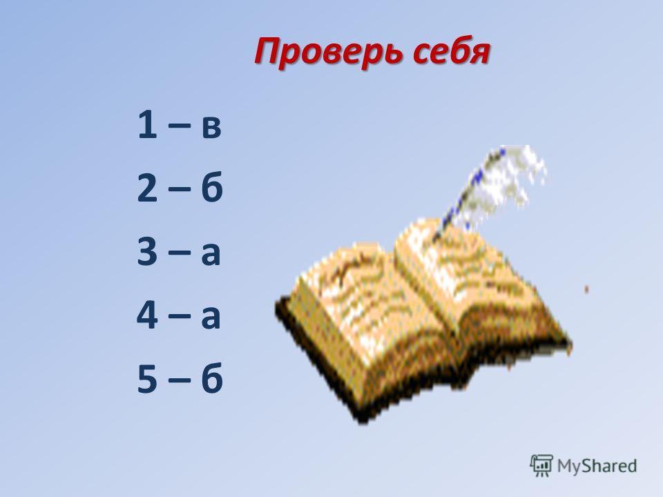 Проверь себя 1 – в 2 – б 3 – а 4 – а 5 – б
